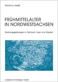 Daniela Lange, Frühmittelalter in Nordwestsachsen – Siedlungsgrabungen in Delitzsch, Lissa und Glesien, Veröff. Band 40