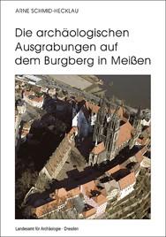 Arne Schmid-Hecklau, Die archäologischen Ausgrabungen auf dem Burgberg in Meißen – Die Grabungen 1959–1963, Veröff. Band 43