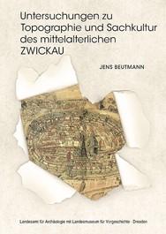 Jens Beutmann, Untersuchungen zu Topographie und Sachkultur des mittelalterlichen Zwickau. Die Ausgrabungen im Nordwesten des Stadtkerns, Veröff. Band 49
