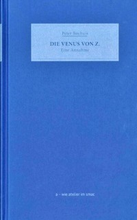 """Peter Bauhuis, Die Venus von Z. Eine Annahme. Katalog der Ausstellungreihe """" a – wie atelier im smac"""", Band 1, 2019"""